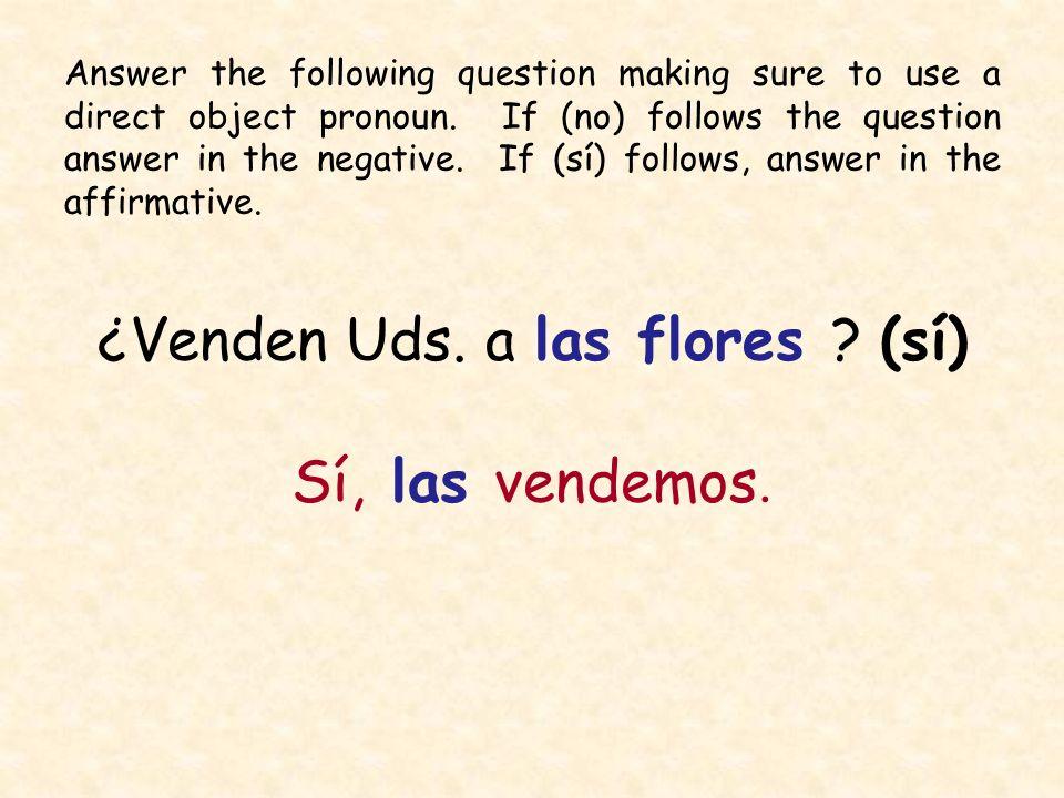¿Venden Uds. a las flores ? (sí) Sí, las vendemos. Answer the following question making sure to use a direct object pronoun. If (no) follows the quest
