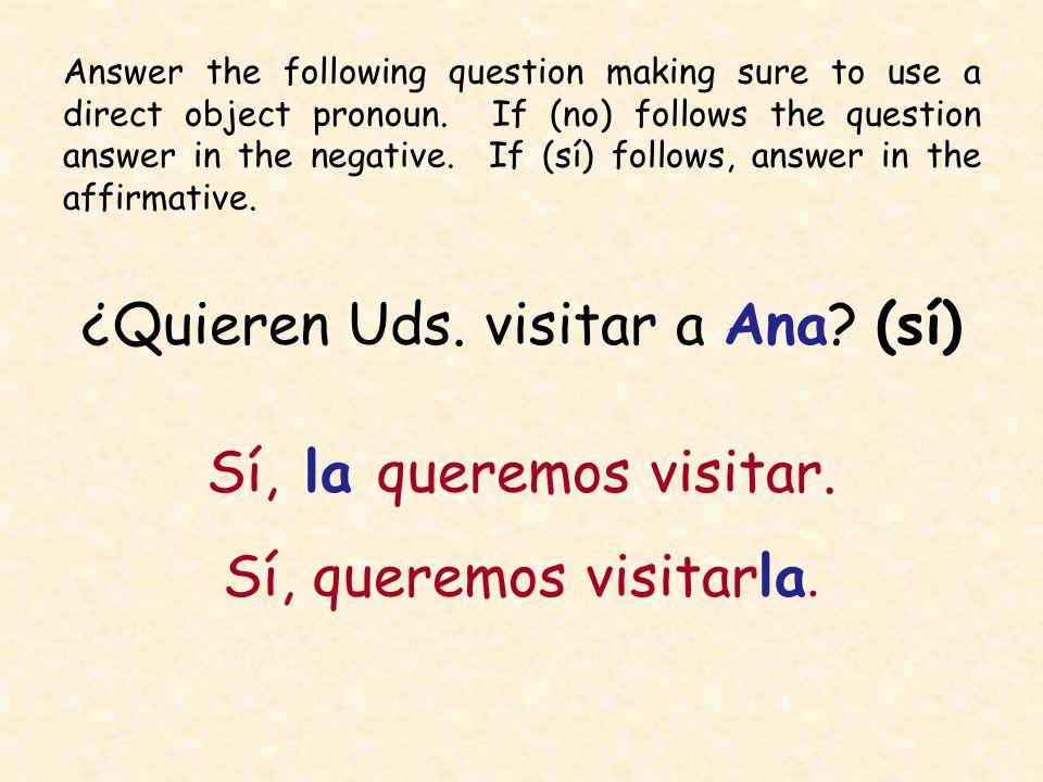 ¿Quieren Uds. visitar a Ana? (sí) Sí, la queremos visitar. Sí, queremos visitarla. Answer the following question making sure to use a direct object pr