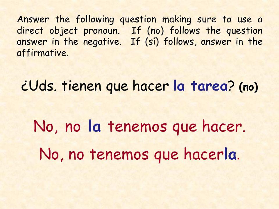 ¿Uds. tienen que hacer la tarea? (no) No, no la tenemos que hacer. No, no tenemos que hacerla. Answer the following question making sure to use a dire