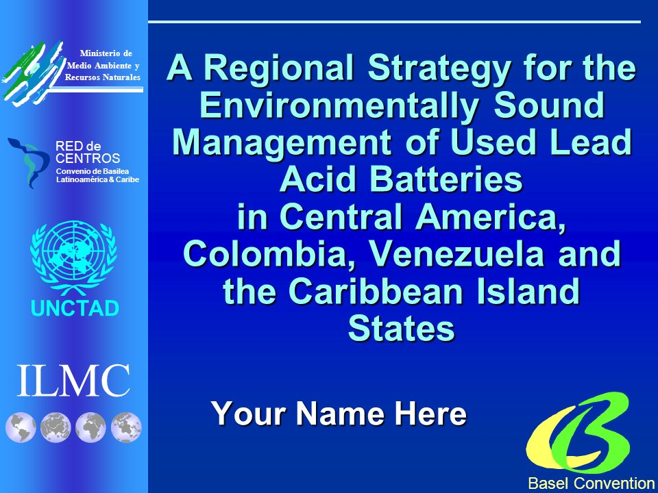 ILMC UNCTAD Ministerio de Medio Ambiente y Recursos Naturales Basel Convention RED de CENTROS Convenio de Basilea Latinoamérica & Caribe A Regional Strategy for the Environmentally Sound Management of Used Lead Acid Batteries in Central America, Colombia, Venezuela and the Caribbean Island States Your Name Here