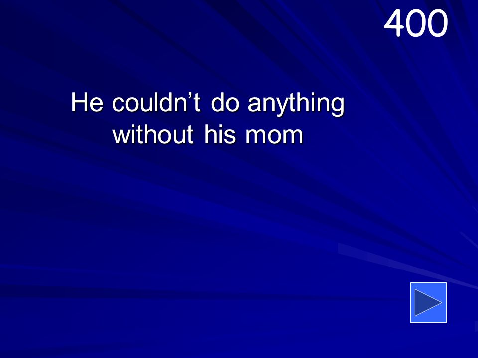 He couldnt do anything without his mom 400