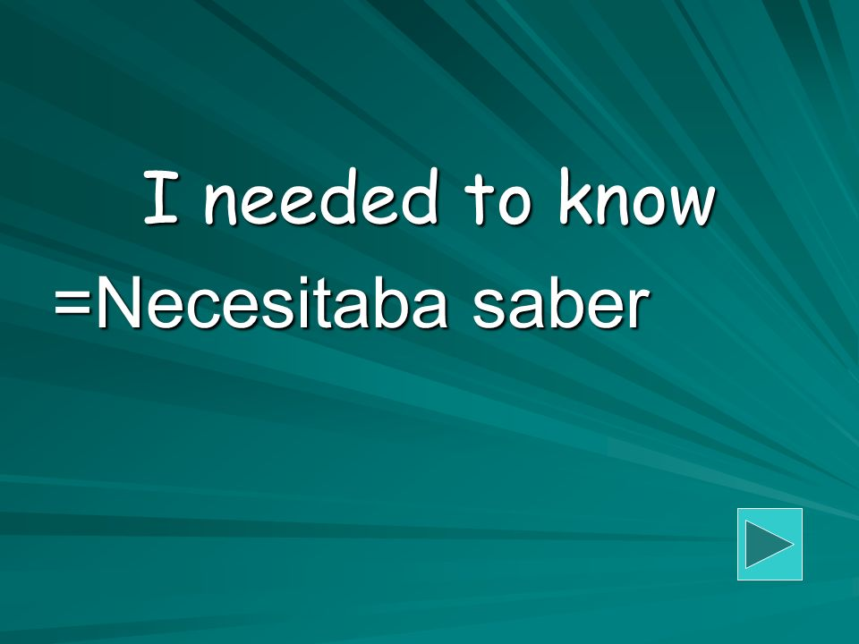 I needed to know =Necesitaba saber