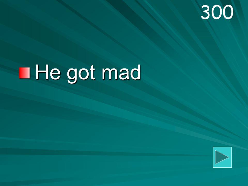 He got mad 300