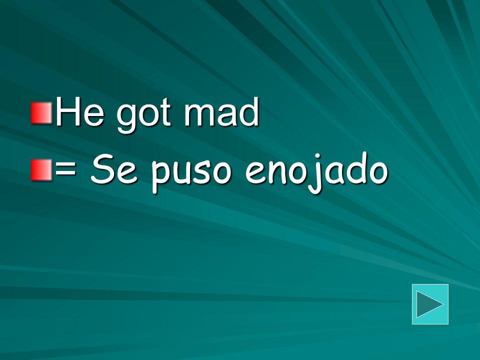 He got mad = Se puso enojado