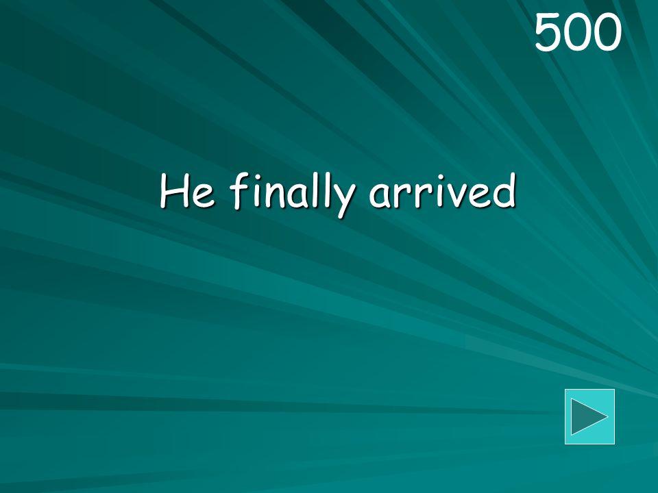 He finally arrived 500