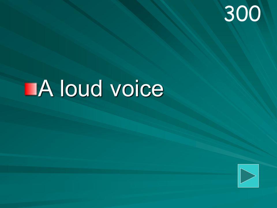 A loud voice 300