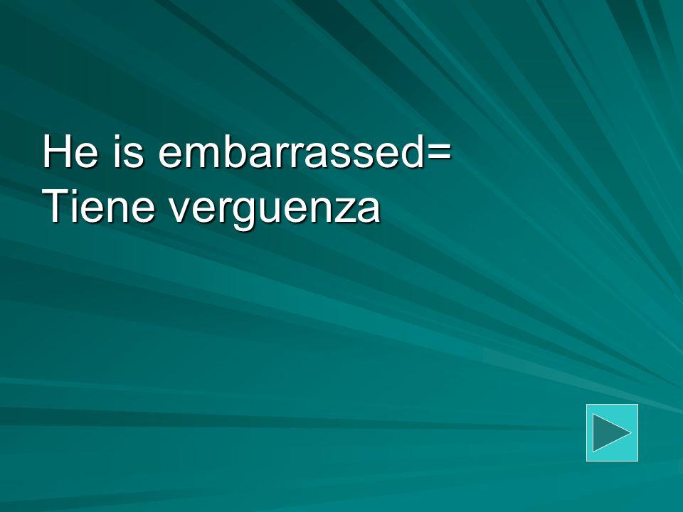 He is embarrassed= Tiene verguenza