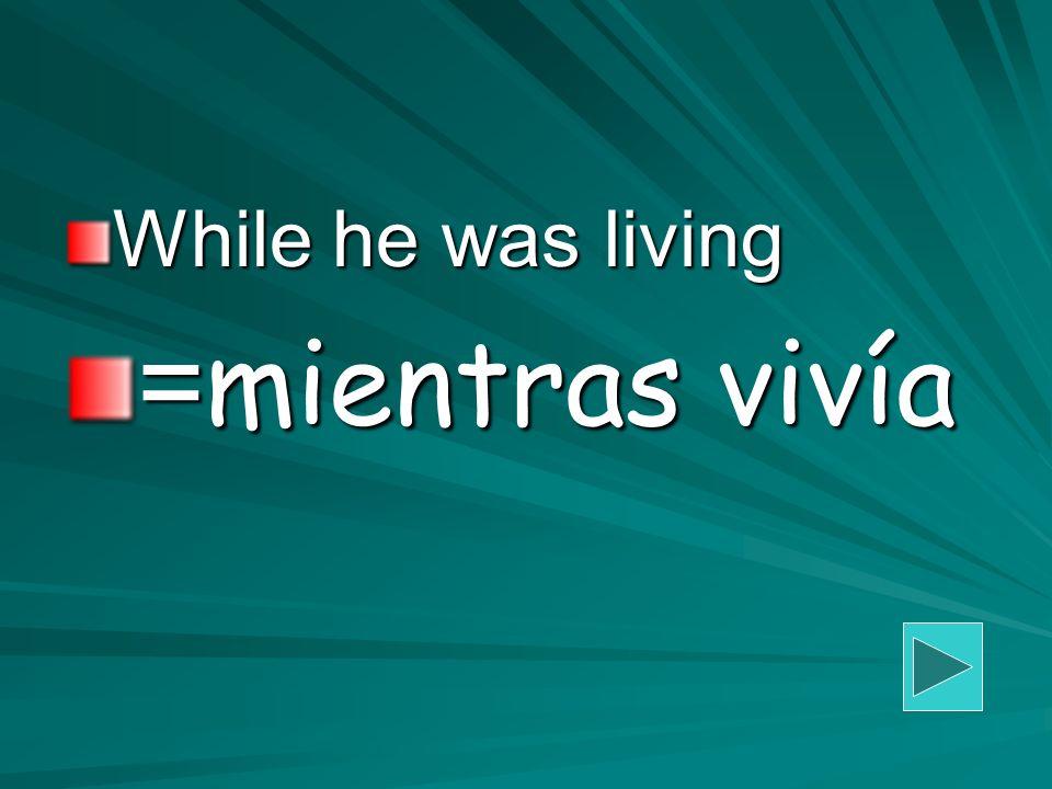 While he was living = mientras vivía
