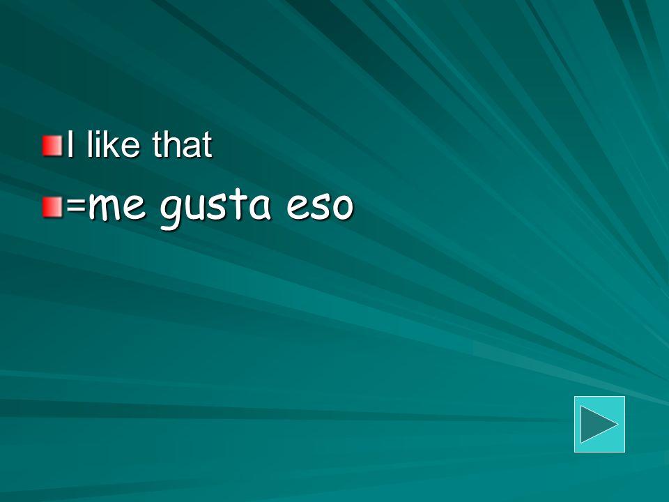 I like that = me gusta eso