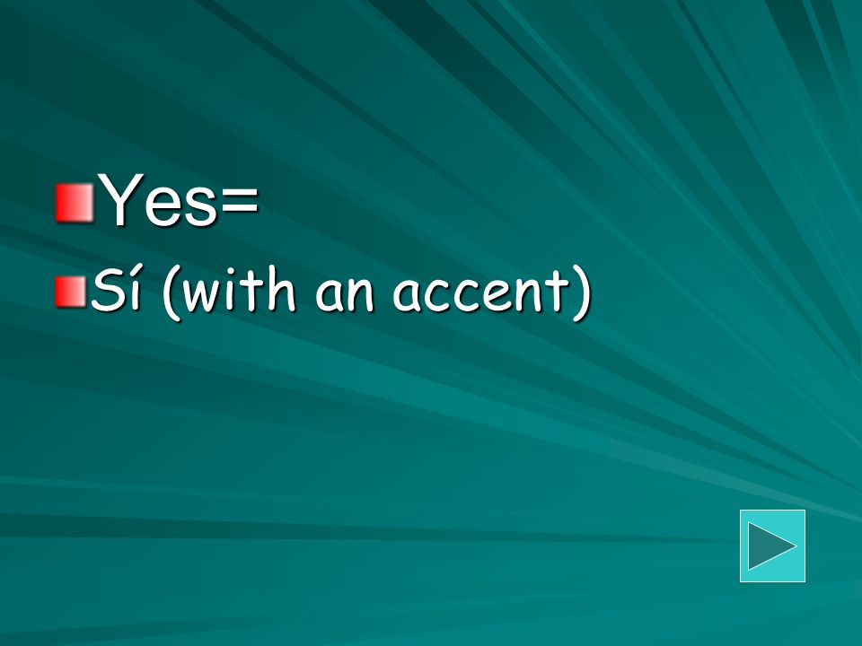 Yes= Sí (with an accent)