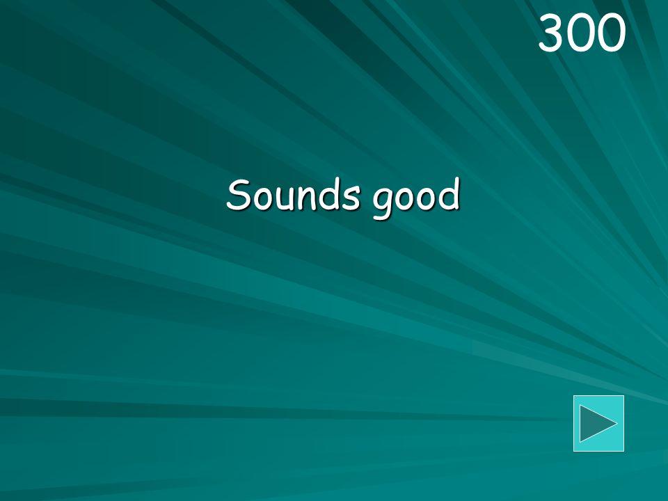 Sounds good 300
