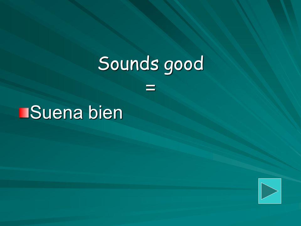 Sounds good = Suena bien