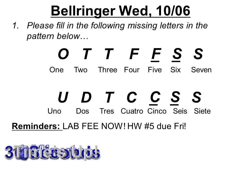 Bellringer Wed, 10/06 1.Please fill in the following missing letters in the pattern below… O T T F _ _ S U D T C _ _ S Reminders: LAB FEE NOW.