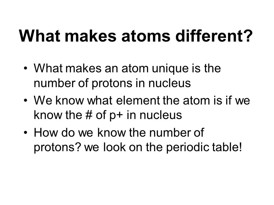What makes atoms different? What makes an atom unique is the number of protons in nucleus We know what element the atom is if we know the # of p+ in n