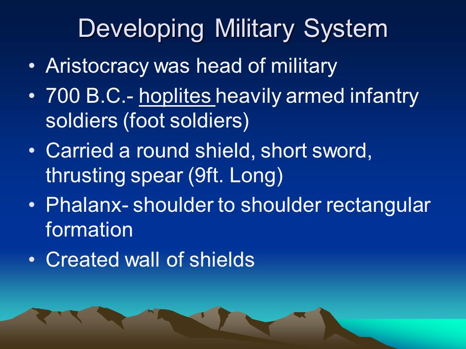 Developing Military System Aristocracy was head of military 700 B.C.- hoplites heavily armed infantry soldiers (foot soldiers) Carried a round shield,