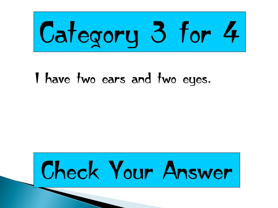 Category 3 for 4 I have two ears and two eyes. Check Your Answer