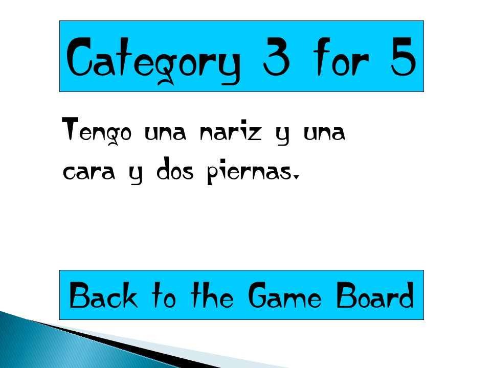 Category 3 for 5 Tengo una nariz y una cara y dos piernas. Back to the Game Board