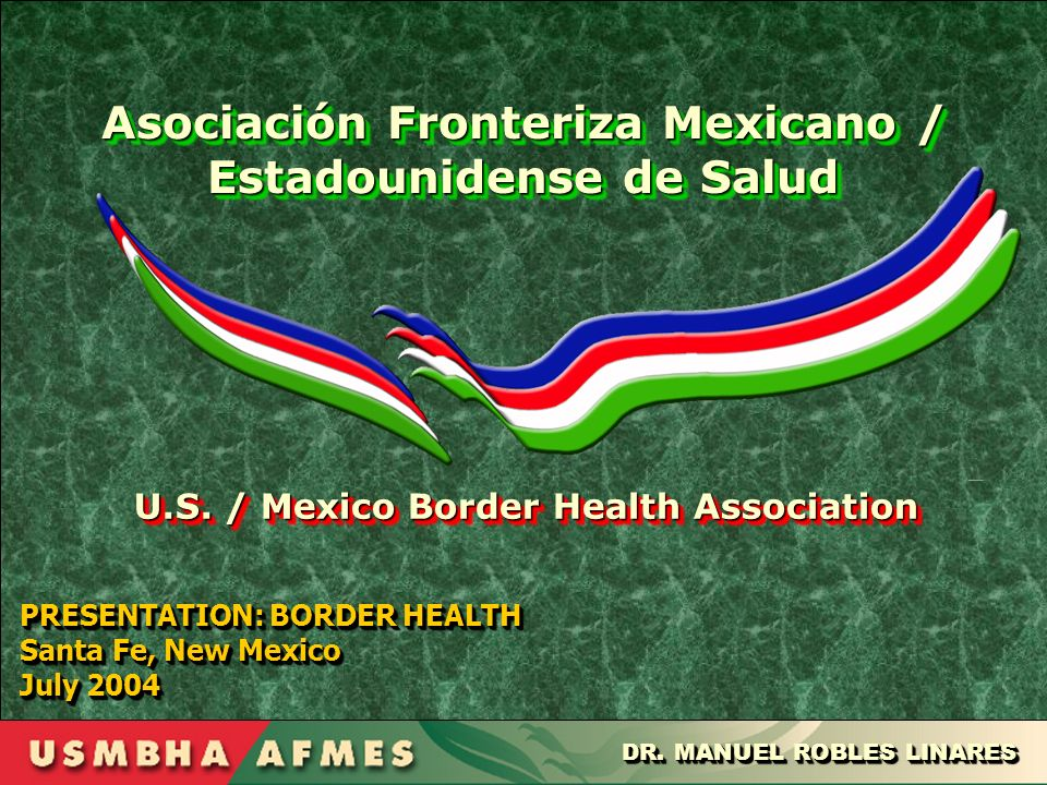 PRESENTATION: BORDER HEALTH Santa Fe, New Mexico July 2004 PRESENTATION: BORDER HEALTH Santa Fe, New Mexico July 2004 DR. MANUEL ROBLES LINARES U.S. /