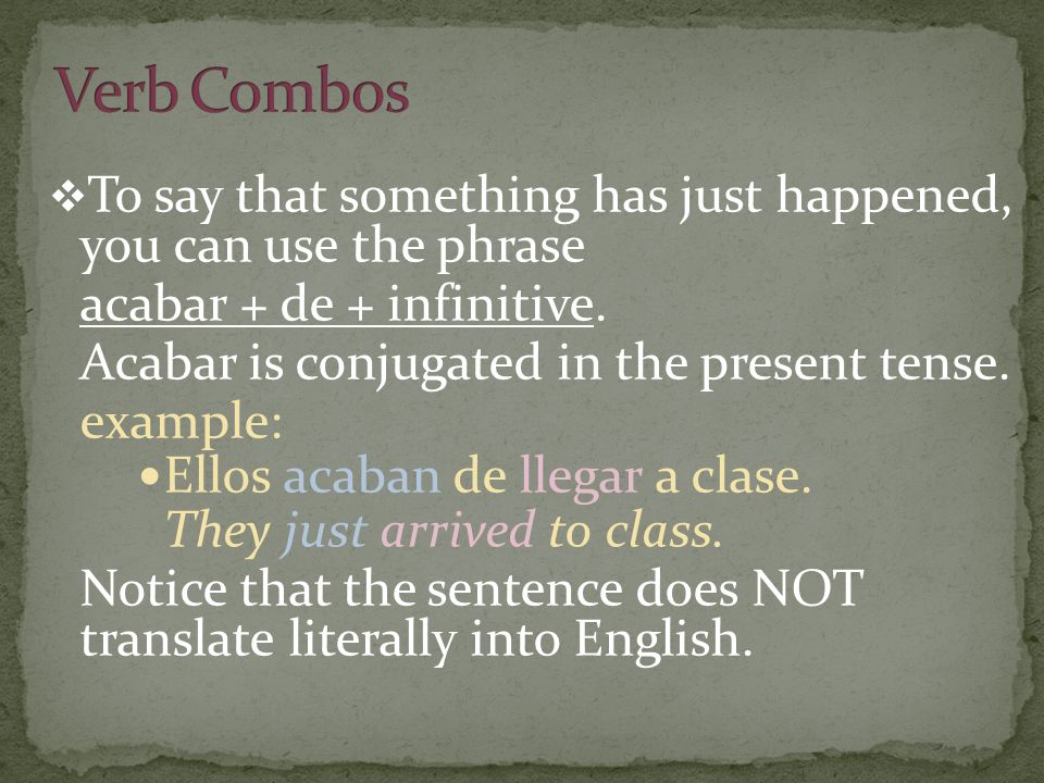 To say that something has just happened, you can use the phrase acabar + de + infinitive. Acabar is conjugated in the present tense. example: Ellos ac