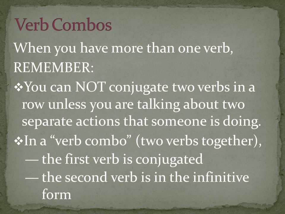 When you have more than one verb, REMEMBER: You can NOT conjugate two verbs in a row unless you are talking about two separate actions that someone is doing.