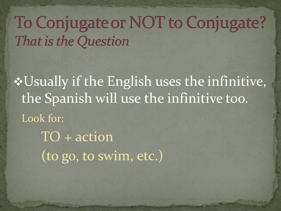 Usually if the English uses the infinitive, the Spanish will use the infinitive too. Look for: TO + action (to go, to swim, etc.)
