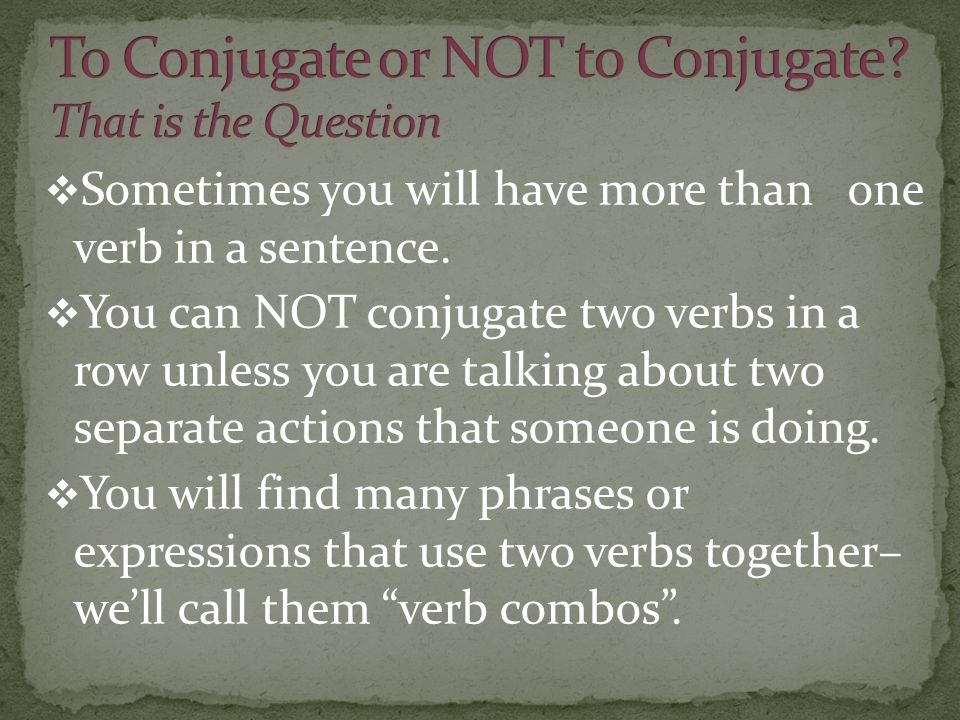 Sometimes you will have more than one verb in a sentence. You can NOT conjugate two verbs in a row unless you are talking about two separate actions t