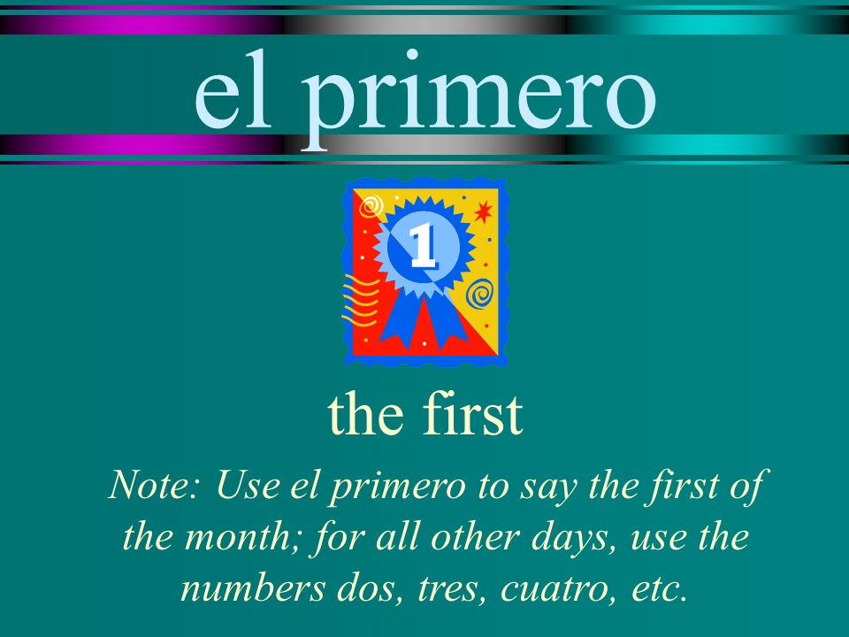 el primero the first Note: Use el primero to say the first of the month; for all other days, use the numbers dos, tres, cuatro, etc.