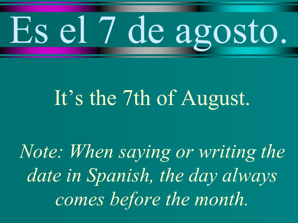 Es el 7 de agosto. Its the 7th of August. Note: When saying or writing the date in Spanish, the day always comes before the month.