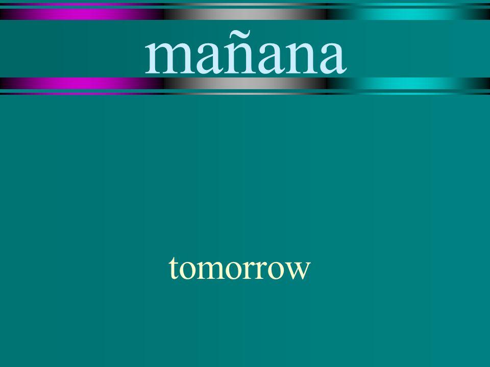 mañana tomorrow