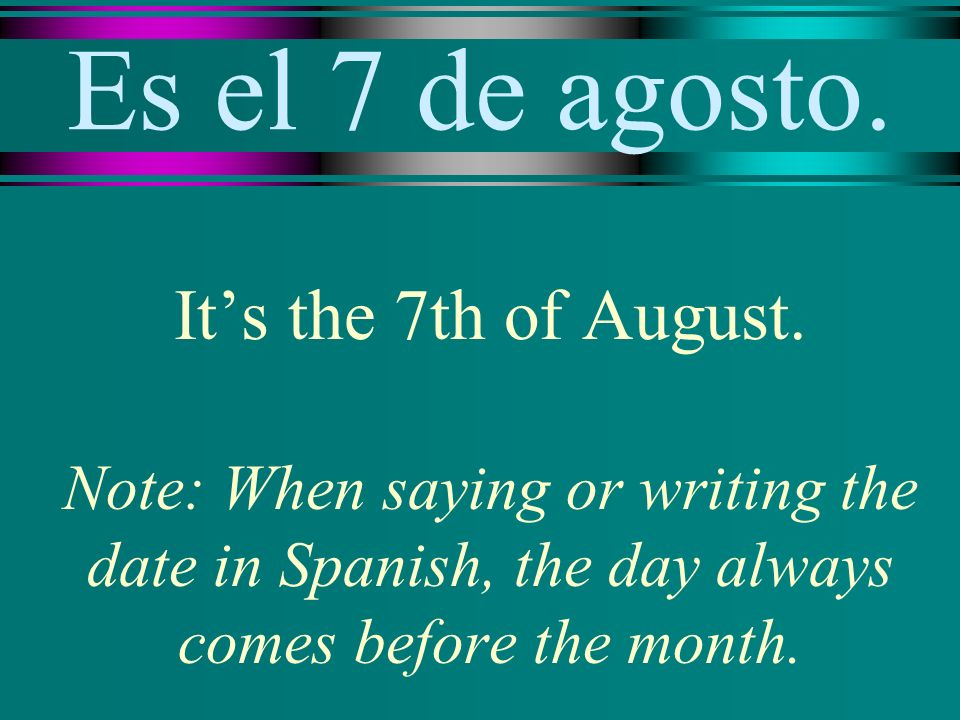 Es el 7 de agosto. Its the 7th of August.