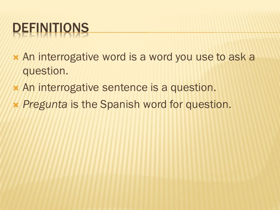 An interrogative word is a word you use to ask a question. An interrogative sentence is a question. Pregunta is the Spanish word for question.