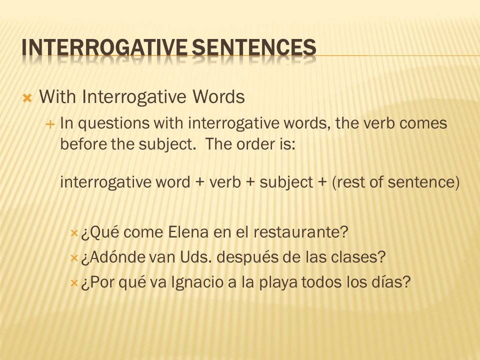 With Interrogative Words In questions with interrogative words, the verb comes before the subject. The order is: interrogative word + verb + subject +