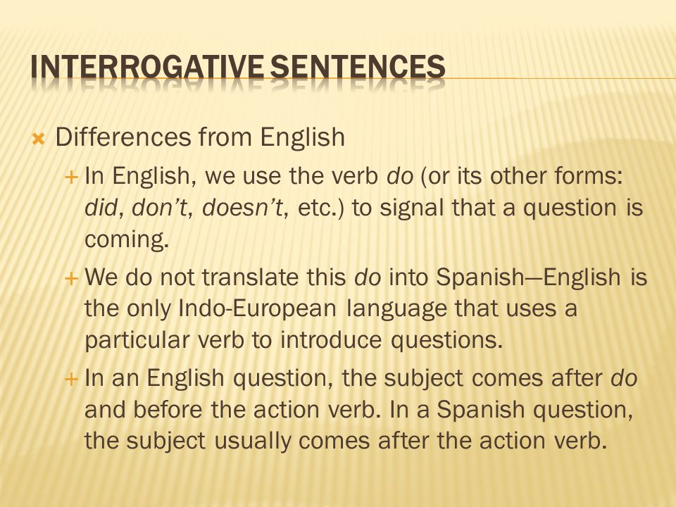 Differences from English In English, we use the verb do (or its other forms: did, dont, doesnt, etc.) to signal that a question is coming. We do not t