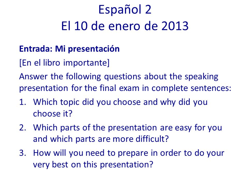 Entrada: Mi presentación [En el libro importante] Answer the following questions about the speaking presentation for the final exam in complete sentences: 1.Which topic did you choose and why did you choose it.