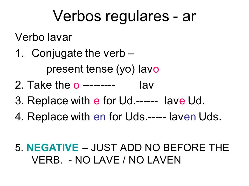 Verbos regulares - ar Verbo lavar 1.Conjugate the verb – present tense (yo) lavo 2. Take the o ---------lav 3. Replace with e for Ud.------ lave Ud. 4