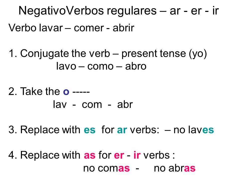 NegativoVerbos regulares – ar - er - ir Verbo lavar – comer - abrir 1. Conjugate the verb – present tense (yo) lavo – como – abro 2. Take the o -----