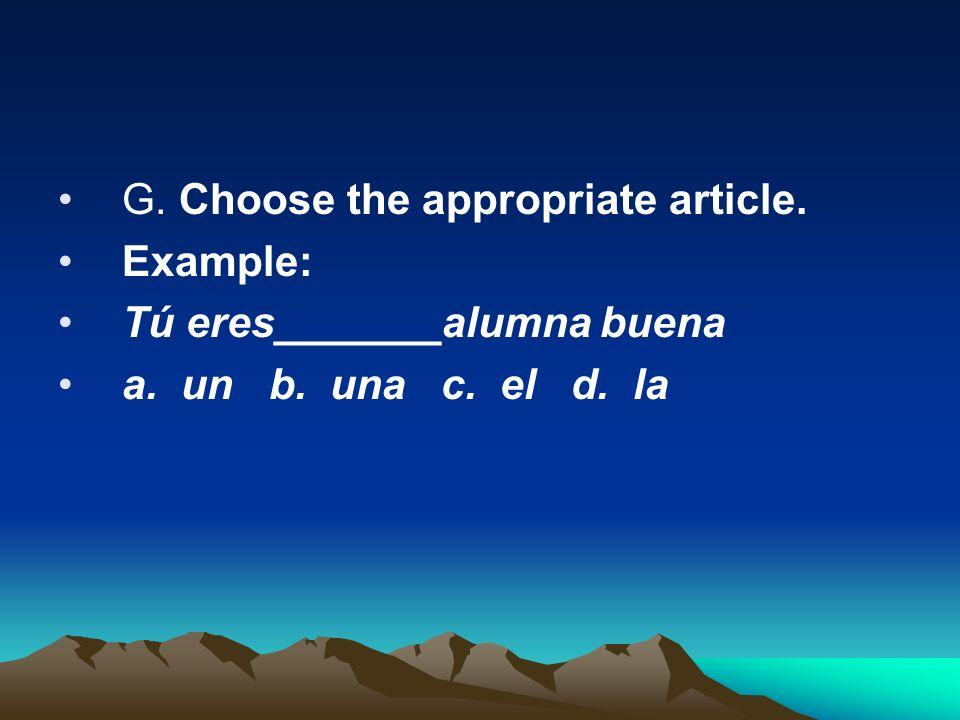 G. Choose the appropriate article. Example: Tú eres_______alumna buena a. un b. una c. el d. la