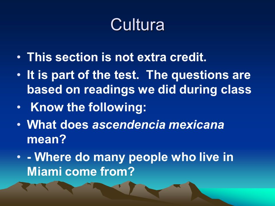 Cultura This section is not extra credit. It is part of the test. The questions are based on readings we did during class Know the following: What doe