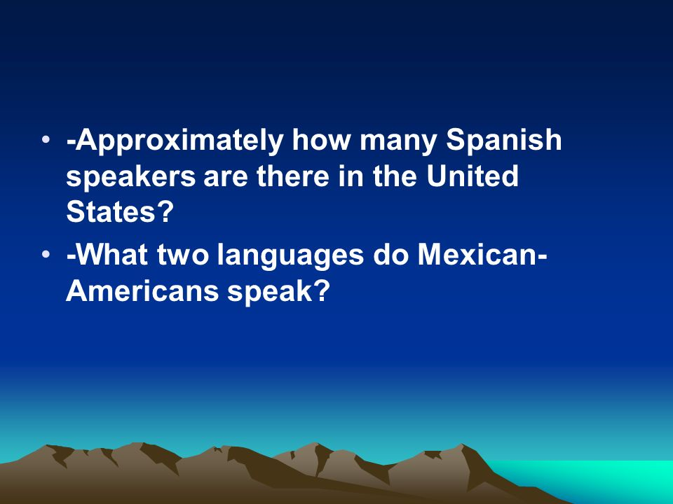 -Approximately how many Spanish speakers are there in the United States? -What two languages do Mexican- Americans speak?