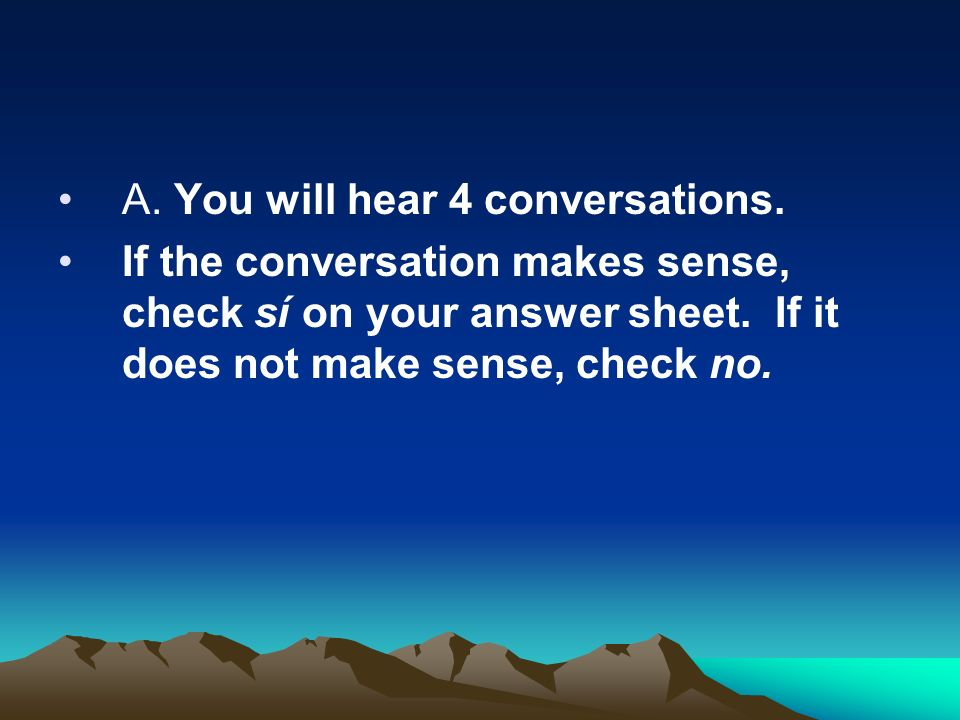 A. You will hear 4 conversations. If the conversation makes sense, check sí on your answer sheet. If it does not make sense, check no.