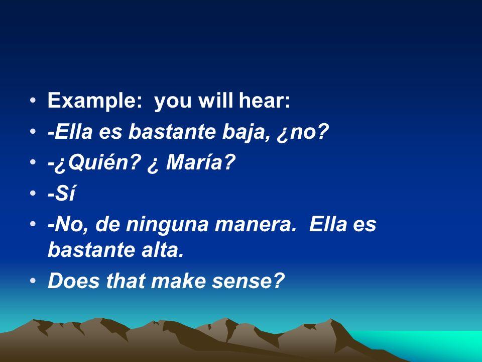Example: you will hear: -Ella es bastante baja, ¿no? -¿Quién? ¿ María? -Sí -No, de ninguna manera. Ella es bastante alta. Does that make sense?