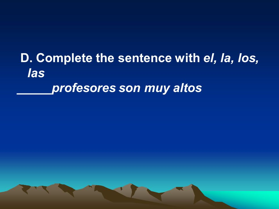 D. Complete the sentence with el, la, los, las _____profesores son muy altos