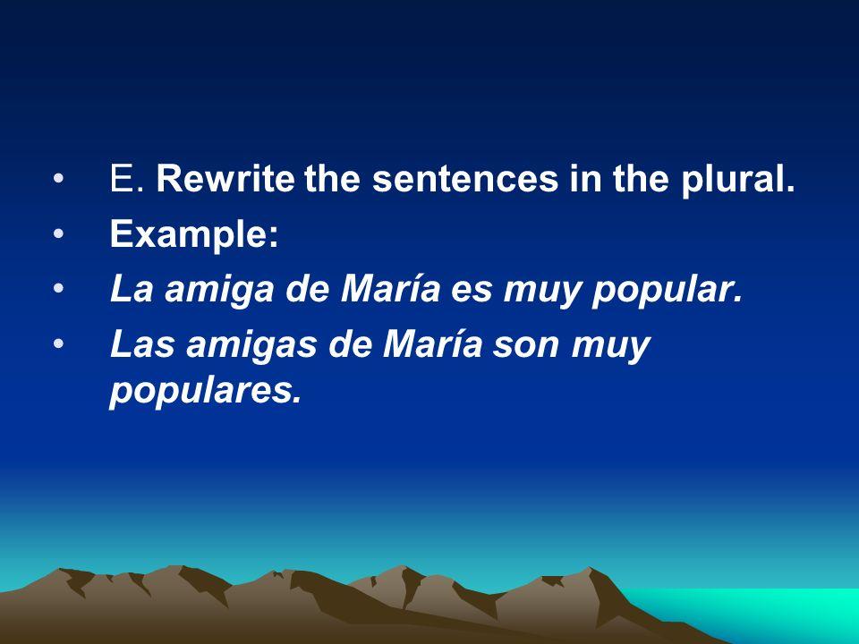 E. Rewrite the sentences in the plural. Example: La amiga de María es muy popular. Las amigas de María son muy populares.