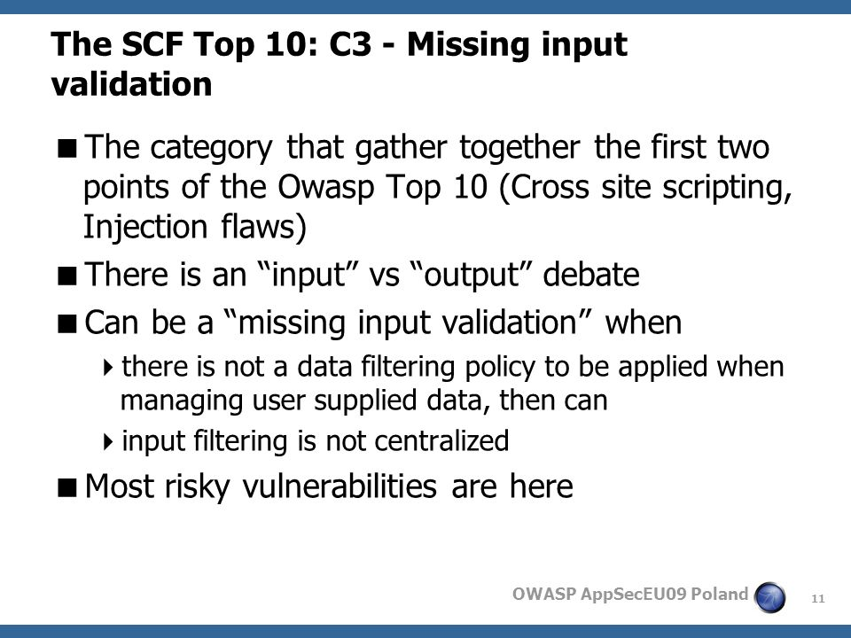 11 OWASP AppSecEU09 Poland The SCF Top 10: C3 - Missing input validation The category that gather together the first two points of the Owasp Top 10 (Cross site scripting, Injection flaws) There is an input vs output debate Can be a missing input validation when there is not a data filtering policy to be applied when managing user supplied data, then can input filtering is not centralized Most risky vulnerabilities are here