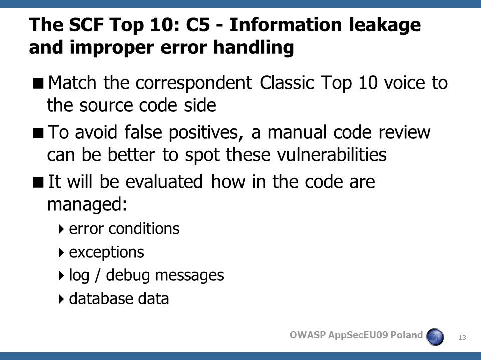 13 OWASP AppSecEU09 Poland The SCF Top 10: C5 - Information leakage and improper error handling Match the correspondent Classic Top 10 voice to the source code side To avoid false positives, a manual code review can be better to spot these vulnerabilities It will be evaluated how in the code are managed: error conditions exceptions log / debug messages database data