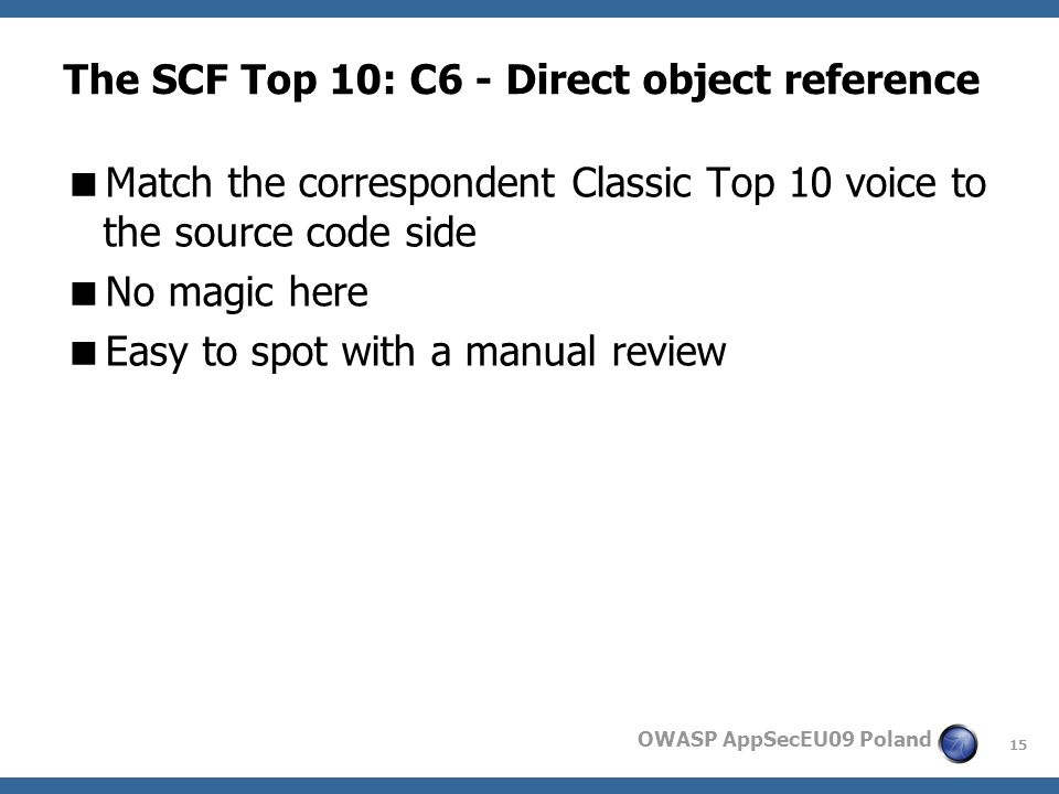 15 OWASP AppSecEU09 Poland The SCF Top 10: C6 - Direct object reference Match the correspondent Classic Top 10 voice to the source code side No magic here Easy to spot with a manual review