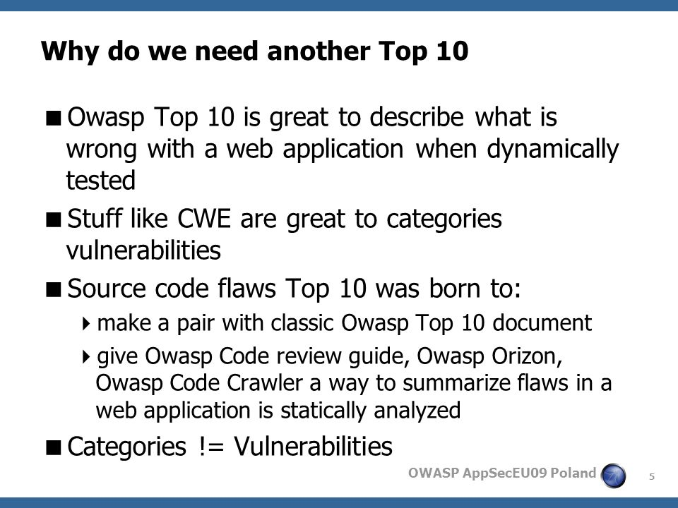 5 OWASP AppSecEU09 Poland Why do we need another Top 10 Owasp Top 10 is great to describe what is wrong with a web application when dynamically tested Stuff like CWE are great to categories vulnerabilities Source code flaws Top 10 was born to: make a pair with classic Owasp Top 10 document give Owasp Code review guide, Owasp Orizon, Owasp Code Crawler a way to summarize flaws in a web application is statically analyzed Categories != Vulnerabilities