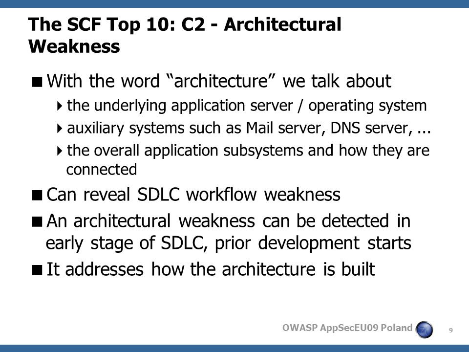 9 OWASP AppSecEU09 Poland The SCF Top 10: C2 - Architectural Weakness With the word architecture we talk about the underlying application server / operating system auxiliary systems such as Mail server, DNS server,...