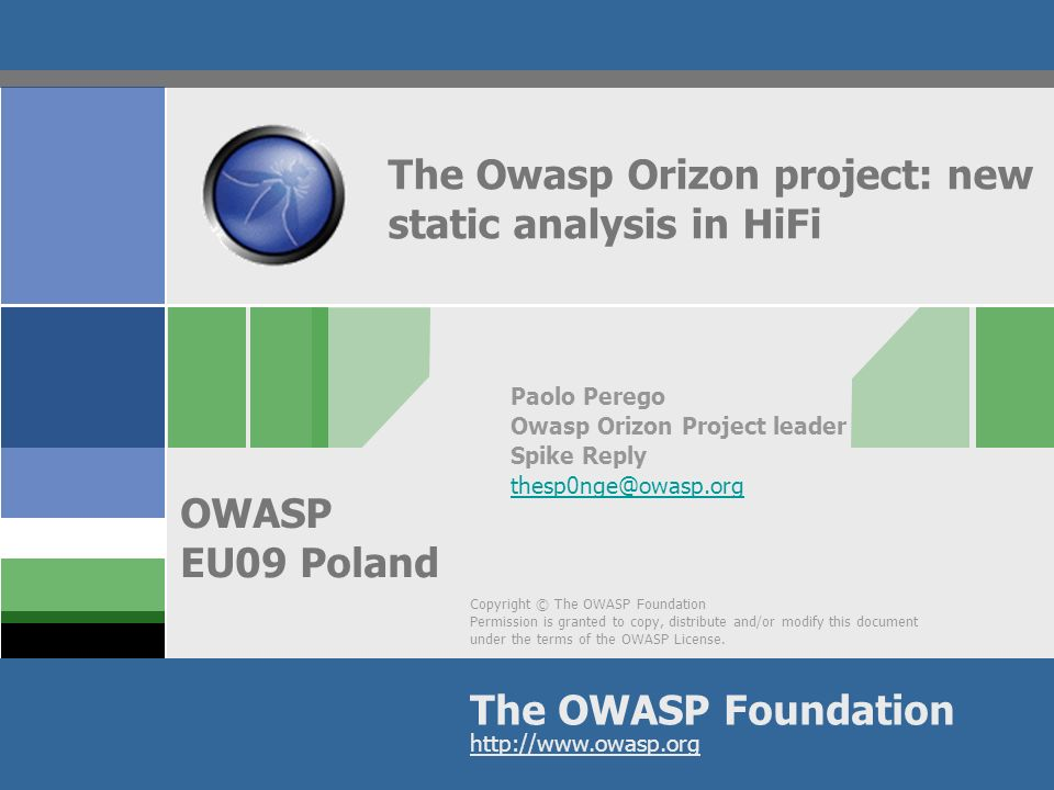12 OWASP AppSecEU09 Poland Roadmap in the short term (3 months): v1.20 collectors must be able to retrieve more information from ASTs new Language Packs (C++, Cobol, C#) in the mid term (6 to 9 months): v1.50 Modeler will be able to build data flow diagram execution flow diagram Owasp Orizon Guide to be released as alpha document in the long term (12 months): v1.80 static analysis will be working dynamic analysis will start