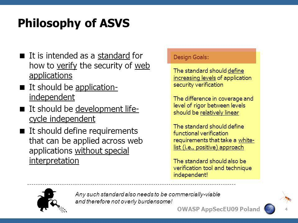 OWASP AppSecEU09 Poland 4 Philosophy of ASVS It is intended as a standard for how to verify the security of web applications It should be application-